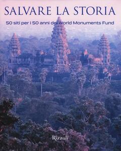 Salvare la storia. 50 siti per i 50 anni del World Monuments Fund