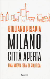 Foto Cover di Milano città aperta. Una nuova idea di politica, Libro di Giuliano Pisapia, edito da Rizzoli