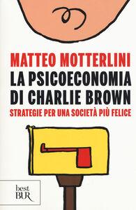Libro La psicoeconomia di Charlie brown. Strategie per una società più felice Matteo Motterlini