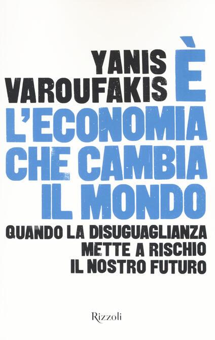 È l'economia che cambia il mondo. Quando la disuguaglianza mette a rischio il nostro futuro - Yanis Varoufakis - copertina