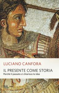 Libro Il presente come storia. Perché il passato ci chiarisce le idee Luciano Canfora
