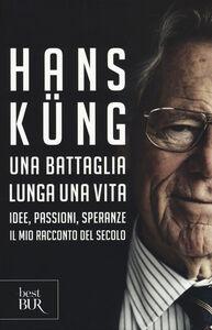 Libro Una battaglia lunga una vita. Idee, passioni, speranze. Il mio racconto del secolo Hans Küng