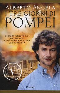 Foto Cover di I tre giorni di Pompei: 23-25 ottobre 79 d. C. Ora per ora, la più grande tragedia dell'antichità, Libro di Alberto Angela, edito da Rizzoli