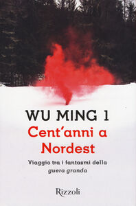 Libro Cent'anni a Nordest. Viaggio tra i fantasmi della «guera granda» Wu Ming 1