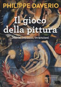 Libro Il gioco della pittura. Storie, intrecci, invenzioni Philippe Daverio 0