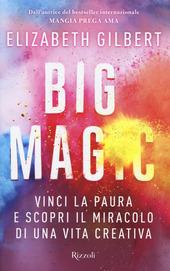 Big Magic. Vinci la paura e scopri il miracolo di una vita creativa