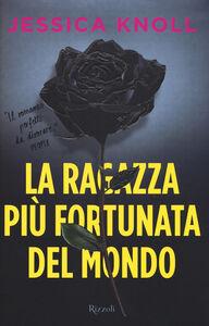 Foto Cover di La ragazza più fortunata del mondo, Libro di Jessica Knoll, edito da Rizzoli