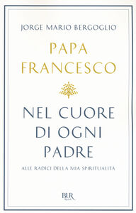 Libro Nel cuore di ogni padre. Alle radici della mia spiritualità Francesco (Jorge Mario Bergoglio)