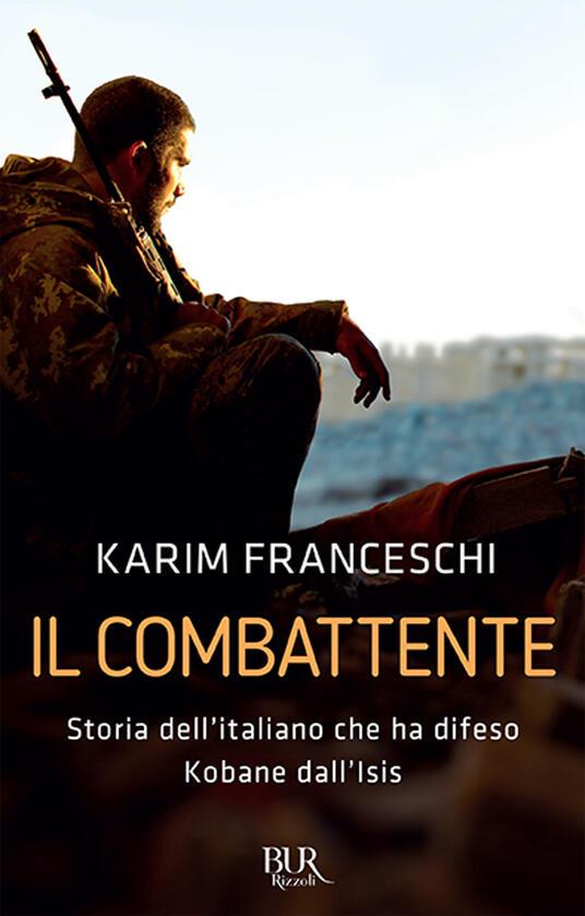 Il combattente. Storia dell'italiano che ha difeso Kobane dall'Isis - Karim Franceschi,Fabio Tonacci - copertina