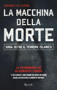Libro La macchina della morte. Siria: oltre il terrorismo islamico Garance Le Caisne