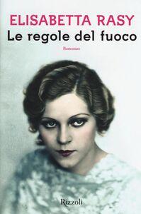 Foto Cover di Le regole del fuoco, Libro di Elisabetta Rasy, edito da Rizzoli