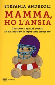 Libro Mamma, ho l'ansia. Crescere ragazzi sereni in un mondo sempre più stressato Stefania Andreoli