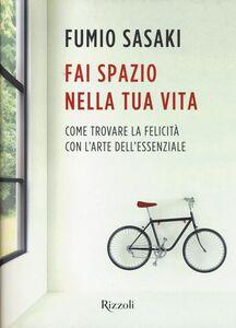 Foto Cover di Fai spazio nella tua vita. Come trovare la felicità con l'arte dell'essenziale, Libro di Fumio Sasaki, edito da Rizzoli