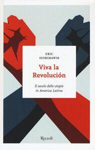 Libro Viva la revolución. Il secolo delle utopie in America Latina Eric J. Hobsbawm