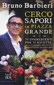 Libro Cerco sapori in piazza Grande. 70 ingredienti per 70 ricette, alla scoperta del gusto nella cucina di uno chef Bruno Barbieri 0