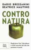 Libro Contro natura. Dagli OGM al «bio», falsi allarmi e verità nascoste del cibo che portiamo in tavola Dario Bressanini Beatrice Mautino