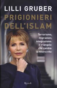 Libro Prigionieri dell'Islam. Terrorismo, migrazioni, integrazione: il triangolo che cambia la nostra vita Lilli Gruber
