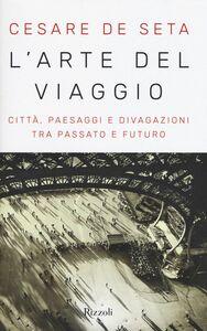 Libro L' arte del viaggio. Città, paesaggi e divagazioni tra passato e futuro Cesare De Seta