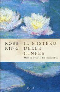 Libro Il mistero delle ninfee. Monet e la rivoluzione della pittura moderna Ross King 0