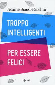 Foto Cover di Troppo intelligenti per essere felici, Libro di Jeanne Siaud-Facchin, edito da Rizzoli