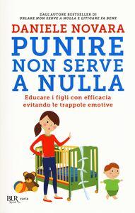 Libro Punire non serve a nulla. Educare i figli con efficacia evitando le trappole emotive Daniele Novara
