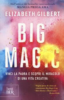 Big Magic. Vinci la paura e scopri il miracolo di una vita creativa - Elizabeth Gilbert - copertina