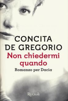 Non chiedermi quando. Romanzo per Dacia - Concita De Gregorio - copertina