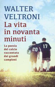 Libro La vita in novanta minuti. La poesia del calcio raccontata dai grandi campioni Walter Veltroni