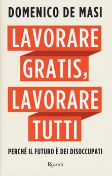 Lavorare gratis, lavorare tutti. Perché il futuro è dei disoccupati - Domenico De Masi - copertina