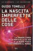Libro La nascita imperfetta delle cose. La grande corsa alla particella di Dio e la nuova fisica che cambierà il mondo Guido Tonelli