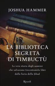 Libro La biblioteca segreta di Timbuctù. La vera storia degli uomini che salvarono trecentomila libri dalla furia della Jihad Joshua Hammer