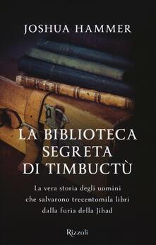La biblioteca segreta di Timbuctù. La vera storia degli uomini che salvarono trecentomila libri dalla furia della Jihad - Joshua Hammer - copertina