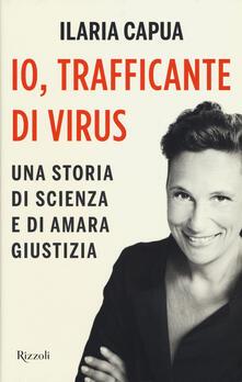 Io, trafficante di virus. Una storia di scienza e di amara giustizia - Ilaria Capua - copertina