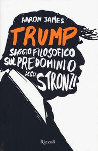 Libro Trump. Saggio filosofico sul predominio degli stronzi Aaron James