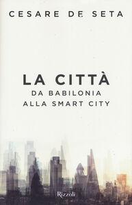 Libro La città. Da Babilonia alla Smartcity Cesare De Seta