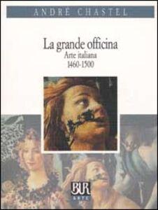Foto Cover di La grande officina. Arte italiana 1460-1500, Libro di André Chastel, edito da BUR Biblioteca Univ. Rizzoli