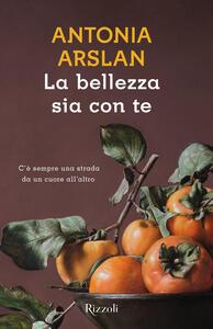 La bellezza sia con te - Antonia Arslan - copertina