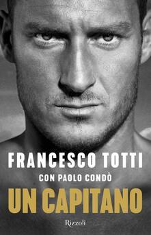 Un capitano - Francesco Totti,Paolo Condò - copertina