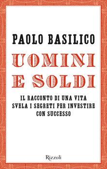 Uomini e soldi. Il racconto di una vita svela i segreti per investire con successo - Paolo Basilico - copertina