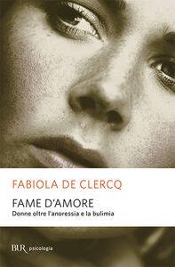 Libro Fame d'amore. Donne oltre l'anoressia e la bulimia Fabiola De Clercq