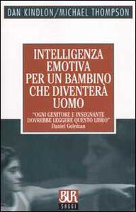 Foto Cover di Intelligenza emotiva per un bambino che diventerà uomo, Libro di Dan Kindlon,Michael Thompson, edito da BUR Biblioteca Univ. Rizzoli