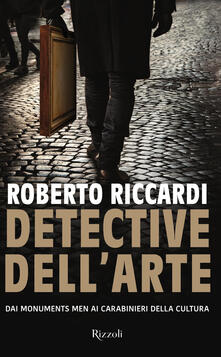 Detective dell'arte. Dai Monuments Men ai carabinieri della cultura - Roberto Riccardi - copertina