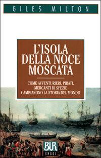 L' isola della noce moscata. Come avventurieri, pirati, mercanti di spezie cambiarono la storia del mondo