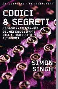 Libro Codici & segreti. La storia affascinante dei messaggi cifrati dall'antico Egitto a Internet Simon Singh