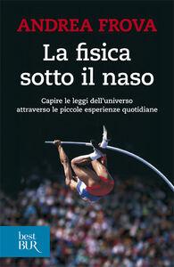 Foto Cover di La fisica sotto il naso. 44 pezzi facili, Libro di Andrea Frova, edito da BUR Biblioteca Univ. Rizzoli