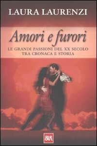 Libro Amori e furori. Le grandi passioni del XX secolo tra cronaca e storia Laura Laurenzi