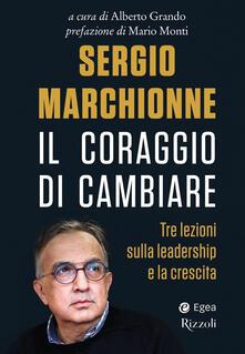 Sergio Marchionne. Il coraggio di cambiare. Tre lezioni sulla leadership e la crescita - copertina