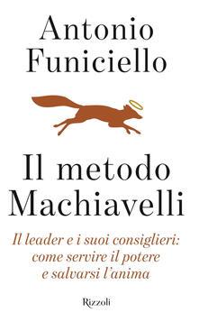 Il metodo Machiavelli. Il leader e i suoi consiglieri: come servire il potere e salvarsi l'anima - Antonio Funiciello - copertina