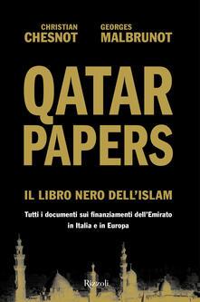 Qatar Papers. Il libro nero dell'Islam. Tutti i documenti sui finanziamenti dell'Emirato in Italia e in Europa - Christian Chesnot,Georges Malbrunot - copertina