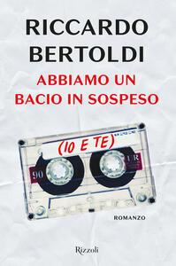 Libro Abbiamo un bacio in sospeso (io e te) Riccardo Bertoldi